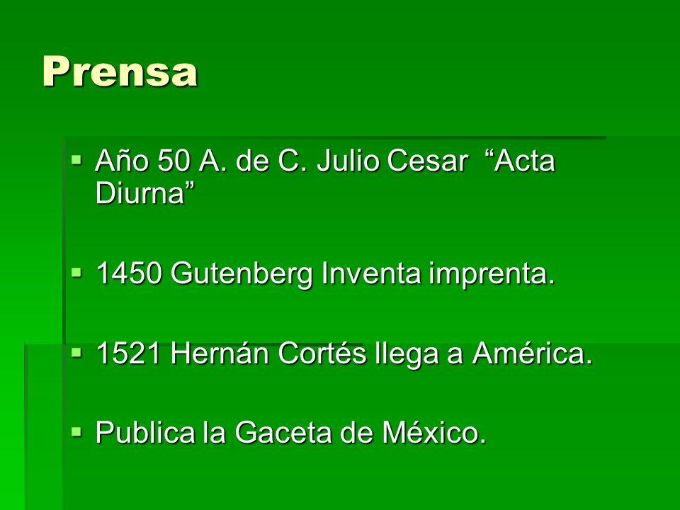 Prensa Año 50 A. de C. Julio Cesar Acta Diurna Año 50 A. de C. Julio Cesar Acta Diurna 1450 Gutenberg Inventa imprenta. 1450 Gutenberg Inventa imprent