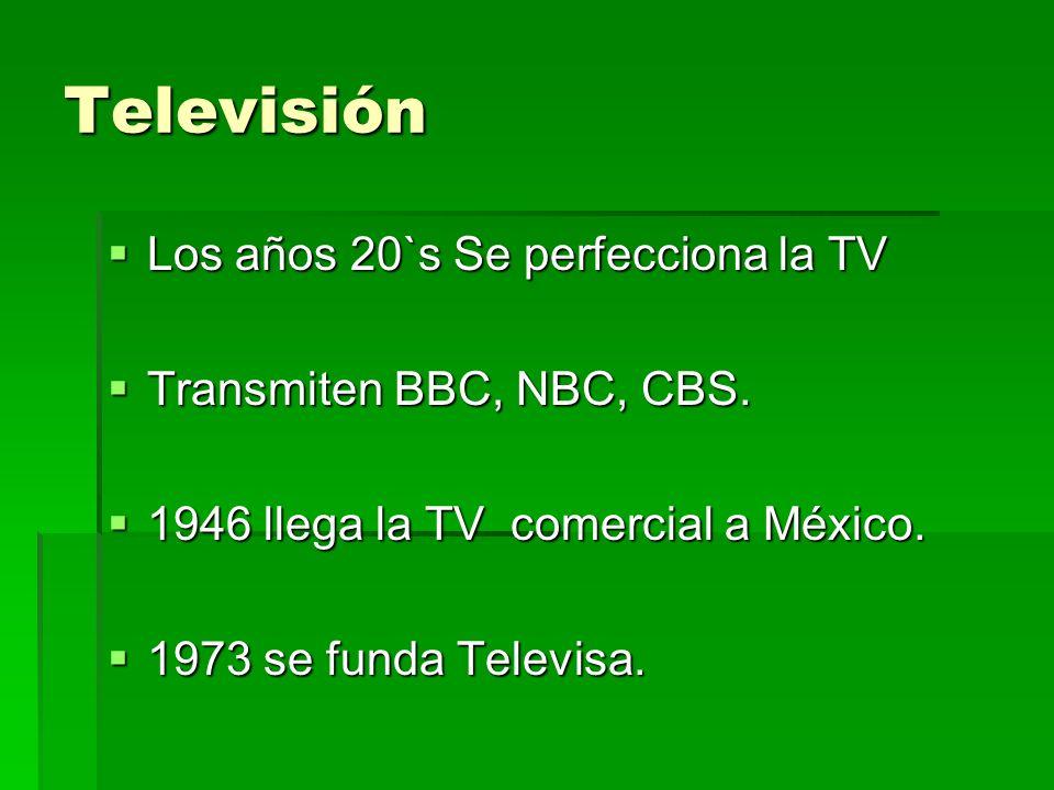 Televisión Los años 20`s Se perfecciona la TV Los años 20`s Se perfecciona la TV Transmiten BBC, NBC, CBS. Transmiten BBC, NBC, CBS. 1946 llega la TV