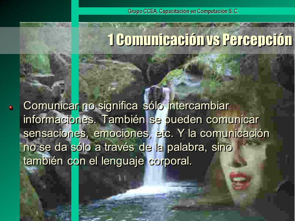 Grupo CCEA, Capacitación en Computación S. C. 1 Comunicación vs Percepción Comunicar no significa sólo intercambiar informaciones. También se pueden c