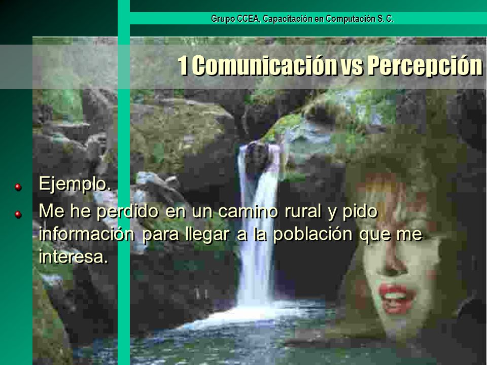 Grupo CCEA, Capacitación en Computación S. C. 1 Comunicación vs Percepción Ejemplo. Me he perdido en un camino rural y pido información para llegar a