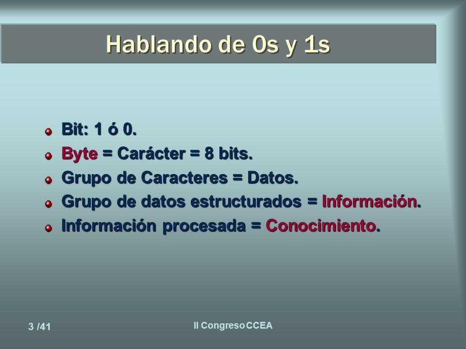 3 /41 II Congreso CCEA Hablando de 0s y 1s Bit: 1 ó 0.
