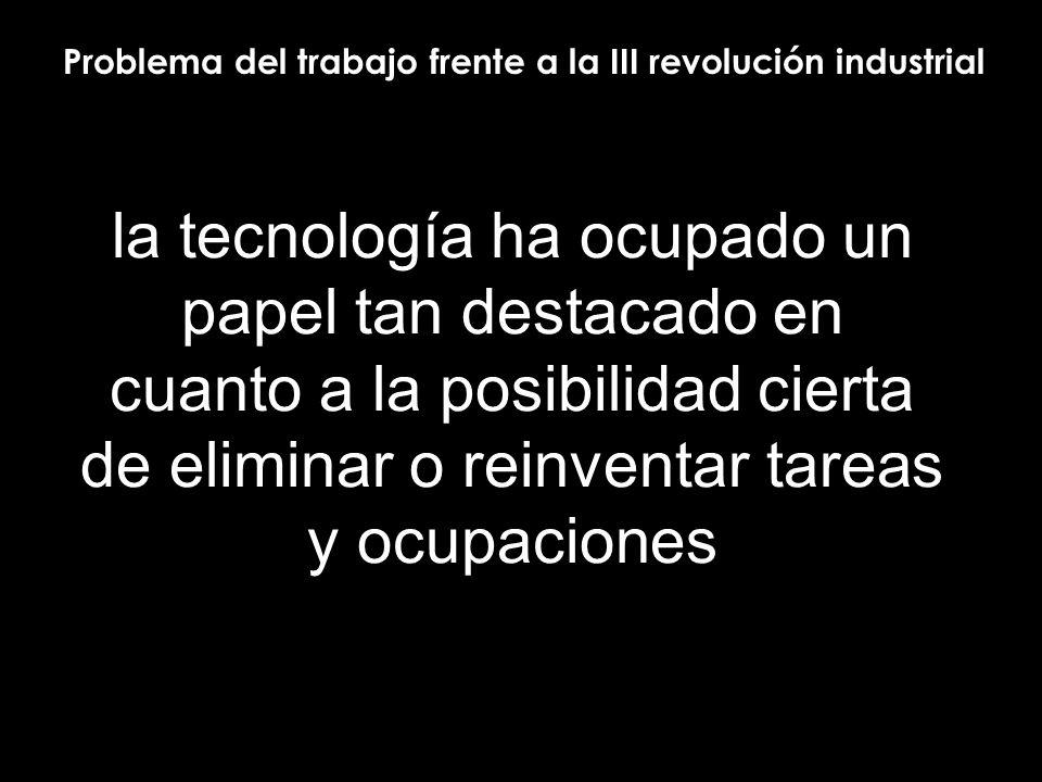 la tecnología ha ocupado un papel tan destacado en cuanto a la posibilidad cierta de eliminar o reinventar tareas y ocupaciones Problema del trabajo frente a la III revolución industrial