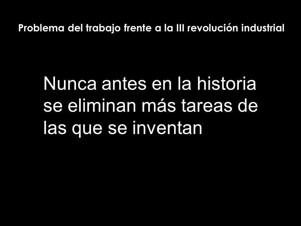 Nunca antes en la historia se eliminan más tareas de las que se inventan Problema del trabajo frente a la III revolución industrial