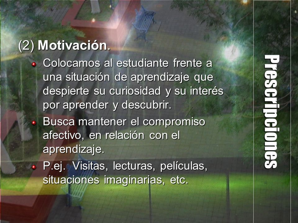 Prescripciones (2) Motivación. Colocamos al estudiante frente a una situación de aprendizaje que despierte su curiosidad y su interés por aprender y d