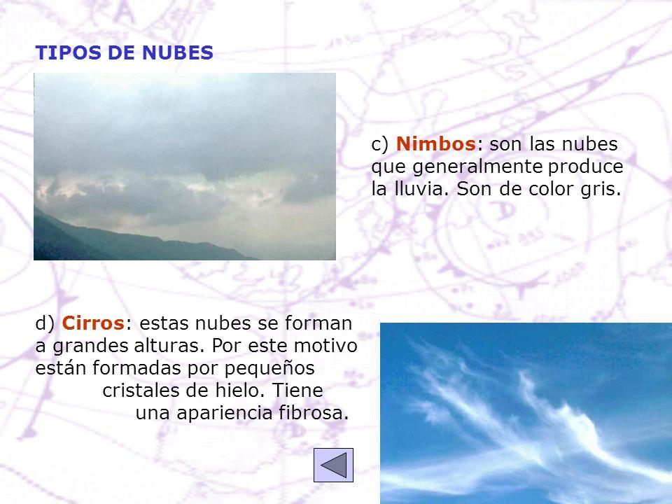 c) Nimbos: son las nubes que generalmente produce la lluvia. Son de color gris. d) Cirros: estas nubes se forman a grandes alturas. Por este motivo es