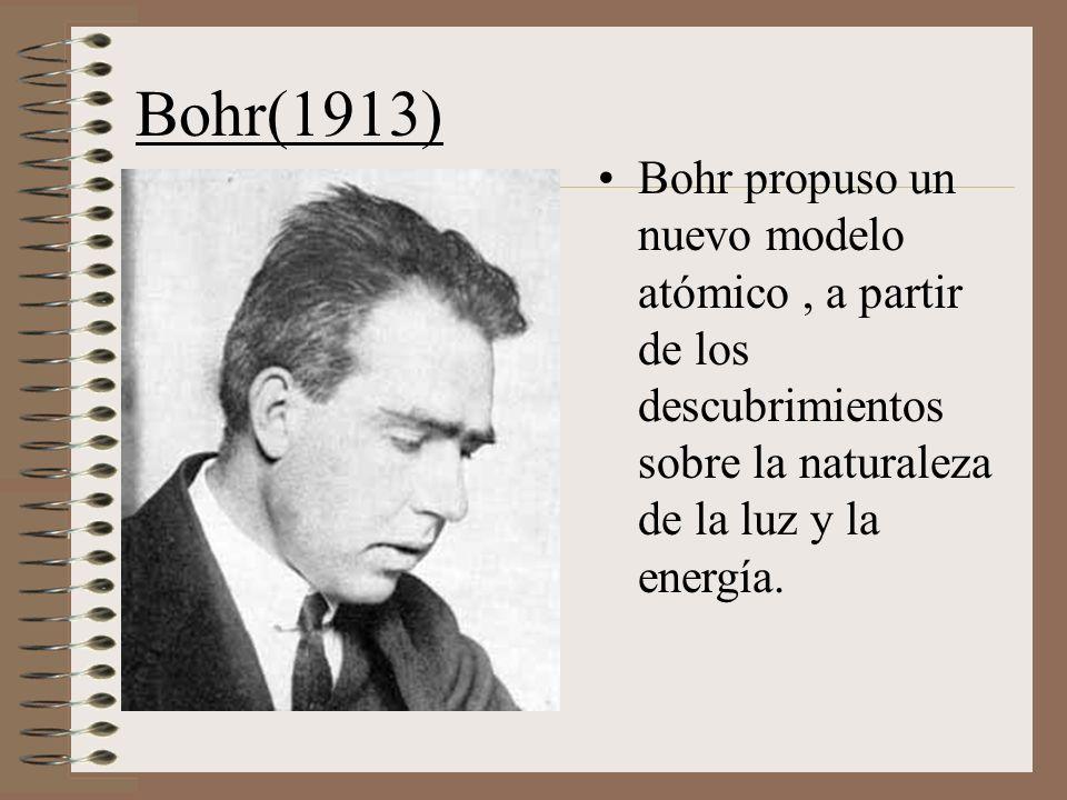 Bohr(1913) Bohr propuso un nuevo modelo atómico, a partir de los descubrimientos sobre la naturaleza de la luz y la energía.