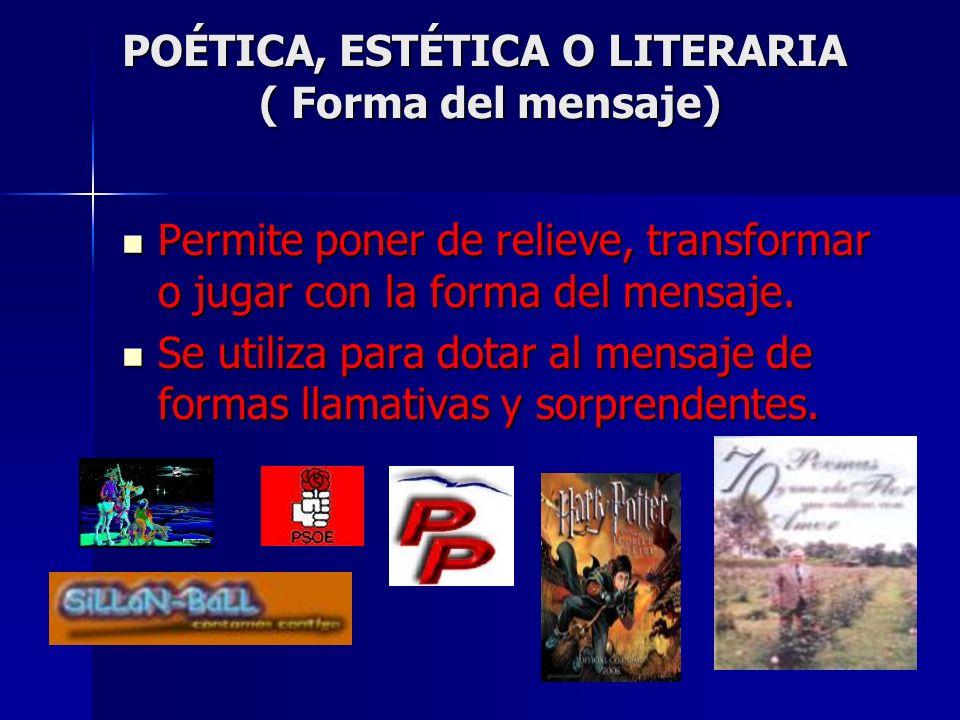 POÉTICA, ESTÉTICA O LITERARIA ( Forma del mensaje) Permite poner de relieve, transformar o jugar con la forma del mensaje. Se utiliza para dotar al me