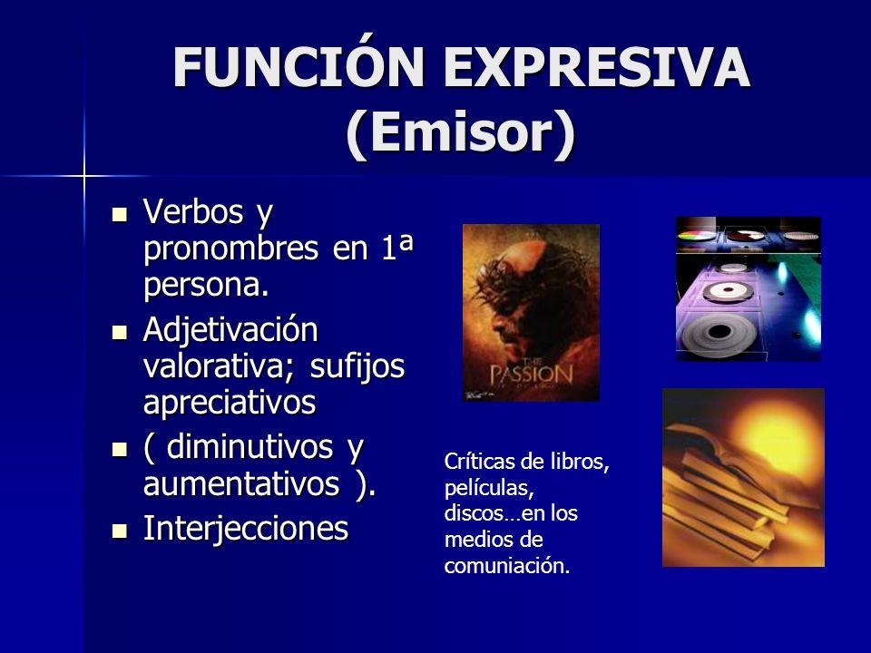 FUNCIÓN EXPRESIVA (Emisor) Verbos y pronombres en 1ª persona. Verbos y pronombres en 1ª persona. Adjetivación valorativa; sufijos apreciativos Adjetiv