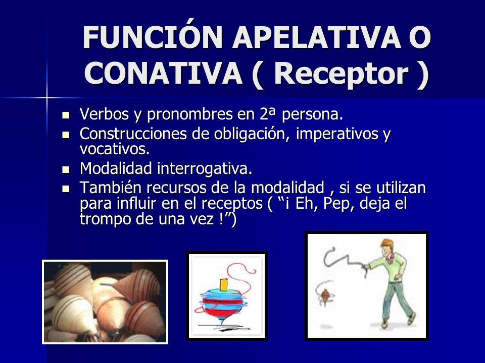 FUNCIÓN APELATIVA O CONATIVA ( Receptor ) Verbos y pronombres en 2ª persona. Construcciones de obligación, imperativos y vocativos. Modalidad interrog
