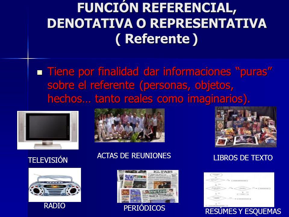 FUNCIÓN REFERENCIAL, DENOTATIVA O REPRESENTATIVA ( Referente ) Tiene por finalidad dar informaciones puras sobre el referente (personas, objetos, hech