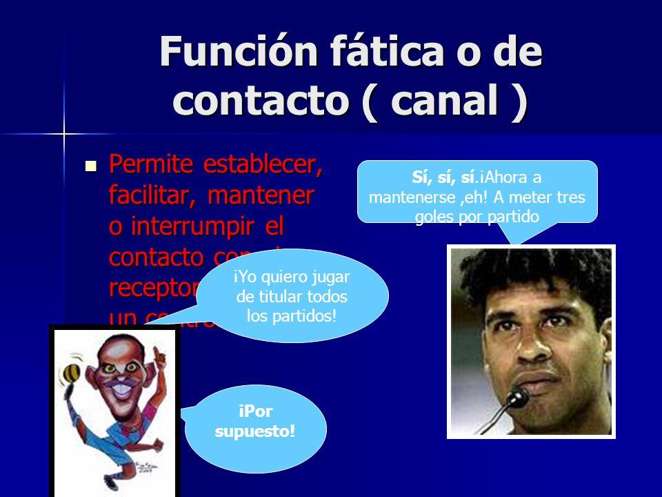 Función fática o de contacto ( canal ) Permite establecer, facilitar, mantener o interrumpir el contacto con el receptor mediante un control del canal