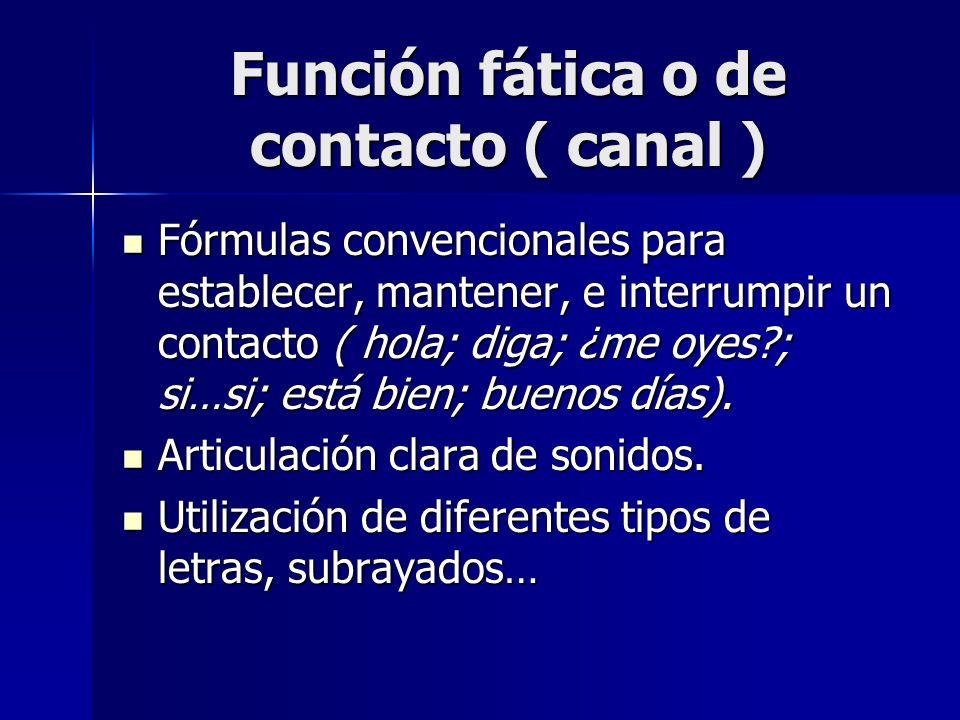 Función fática o de contacto ( canal ) Fórmulas convencionales para establecer, mantener, e interrumpir un contacto ( hola; diga; ¿me oyes?; si…si; es