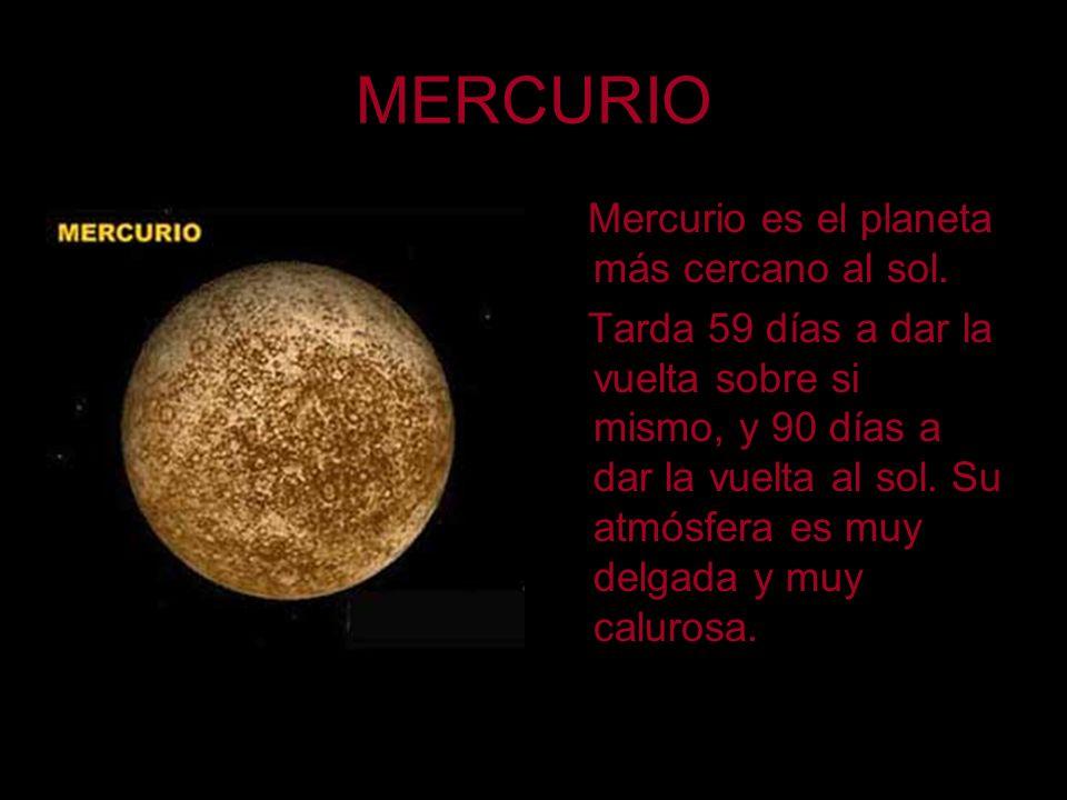 MERCURIO Mercurio es el planeta más cercano al sol. Tarda 59 días a dar la vuelta sobre si mismo, y 90 días a dar la vuelta al sol. Su atmósfera es mu