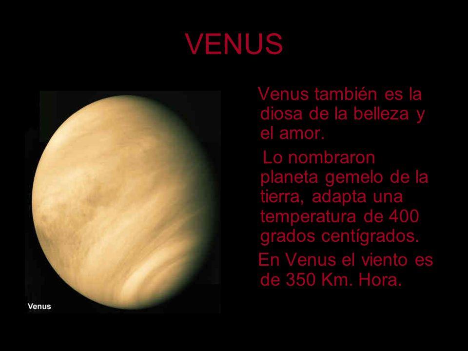 VENUS Venus también es la diosa de la belleza y el amor. Lo nombraron planeta gemelo de la tierra, adapta una temperatura de 400 grados centígrados. E