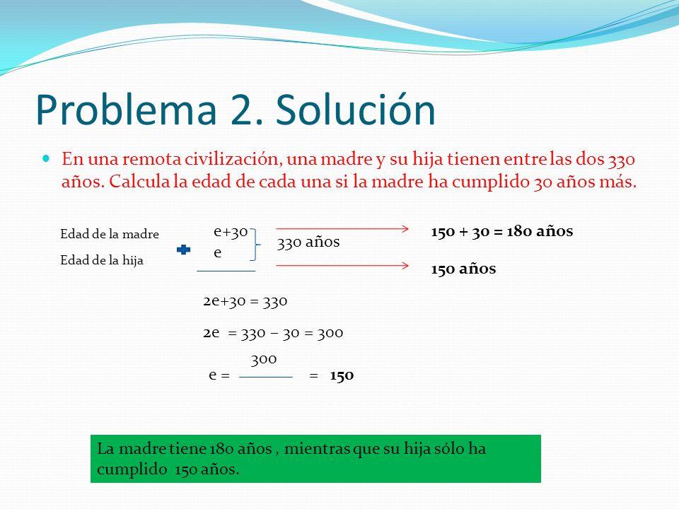 Problema 2. Solución En una remota civilización, una madre y su hija tienen entre las dos 330 años. Calcula la edad de cada una si la madre ha cumplid