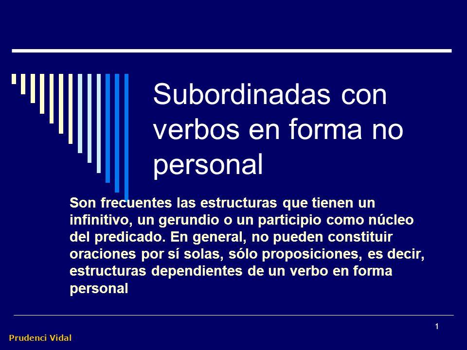 Prudenci Vidal 1 Subordinadas con verbos en forma no personal Son frecuentes las estructuras que tienen un infinitivo, un gerundio o un participio como núcleo del predicado.