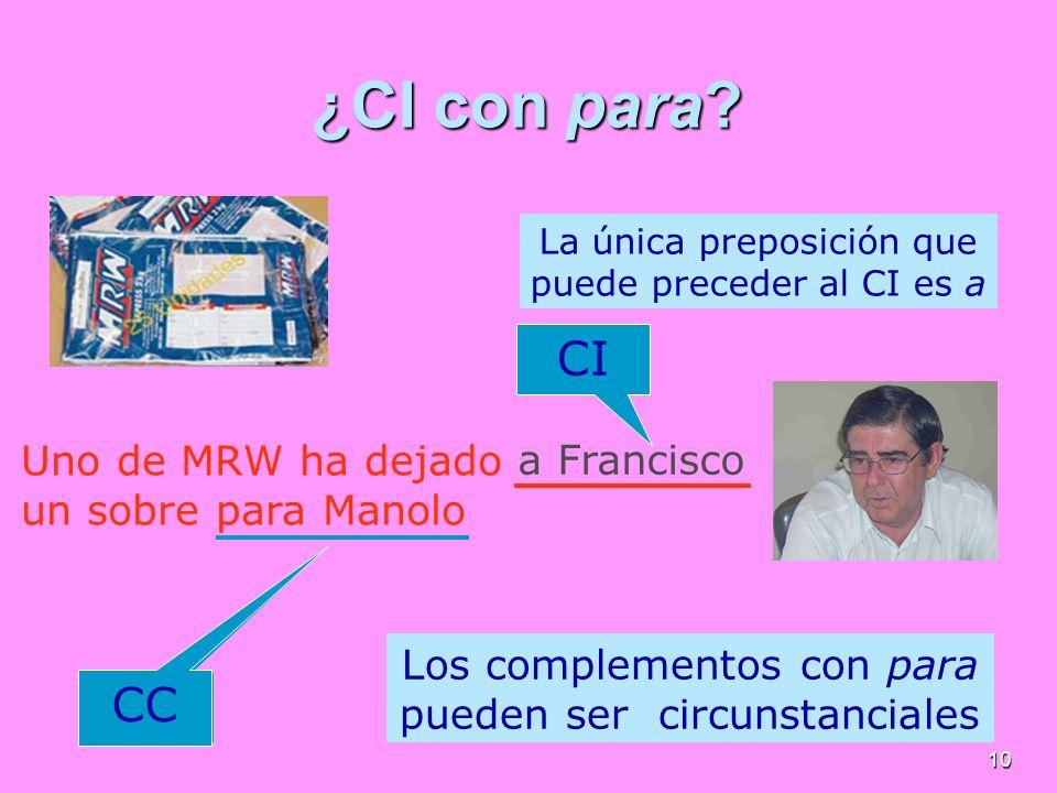 10 ¿CI con para? La única preposición que puede preceder al CI es a Los complementos con para pueden ser circunstanciales Uno de MRW ha dejado un sobr
