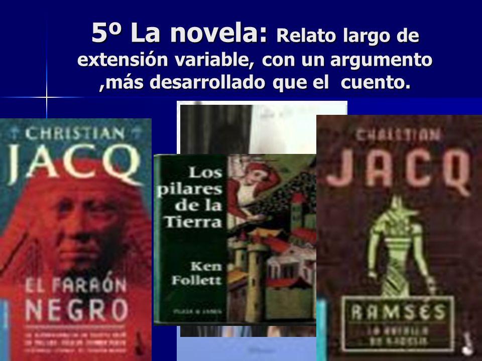 5º La novela: Relato largo de extensión variable, con un argumento,más desarrollado que el cuento.