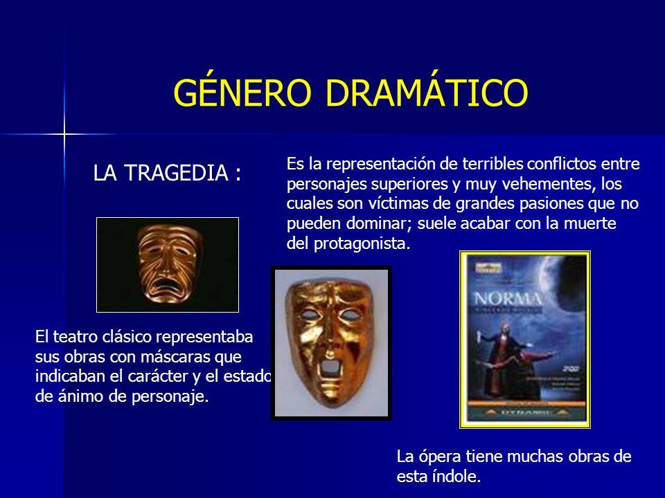 GÉNERO DRAMÁTICO LA TRAGEDIA : Es la representación de terribles conflictos entre personajes superiores y muy vehementes, los cuales son víctimas de g