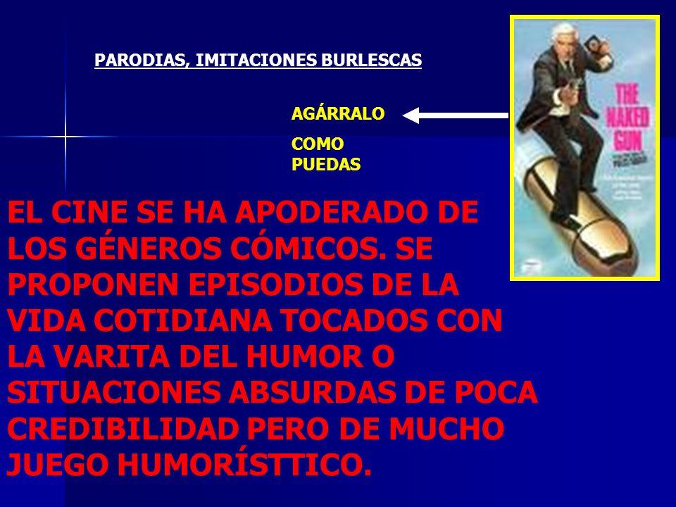 PARODIAS, IMITACIONES BURLESCAS AGÁRRALO COMO PUEDAS EL CINE SE HA APODERADO DE LOS GÉNEROS CÓMICOS. SE PROPONEN EPISODIOS DE LA VIDA COTIDIANA TOCADO
