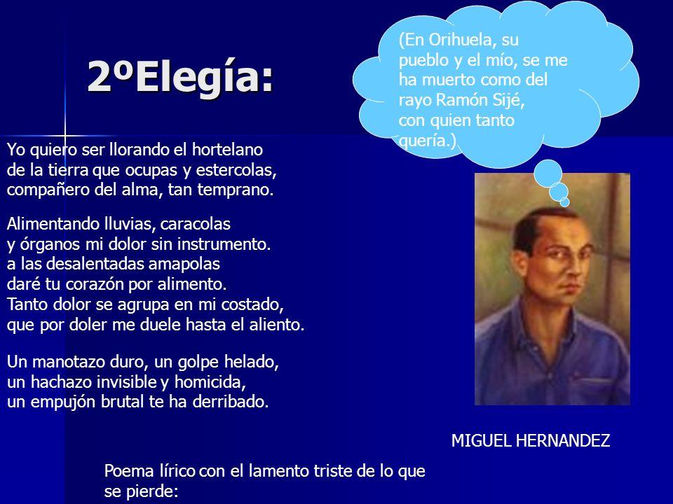 2ºElegía: (En Orihuela, su pueblo y el mío, se me ha muerto como del rayo Ramón Sijé, con quien tanto quería.) MIGUEL HERNANDEZ Poema lírico con el la
