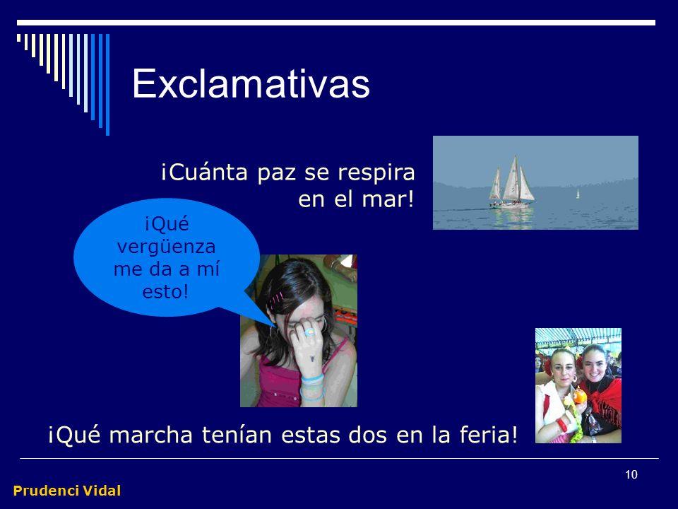 Prudenci Vidal 9 Exclamativas Trasmiten emoción u énfasis especial Comparten marcas con las interrogativas A veces, basta la entonación para convertir