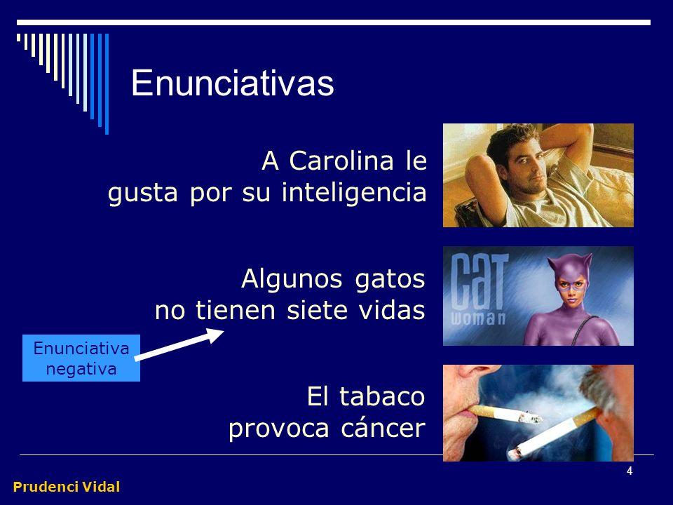 Prudenci Vidal 4 Enunciativas Algunos gatos no tienen siete vidas A Carolina le gusta por su inteligencia El tabaco provoca cáncer Enunciativa negativa
