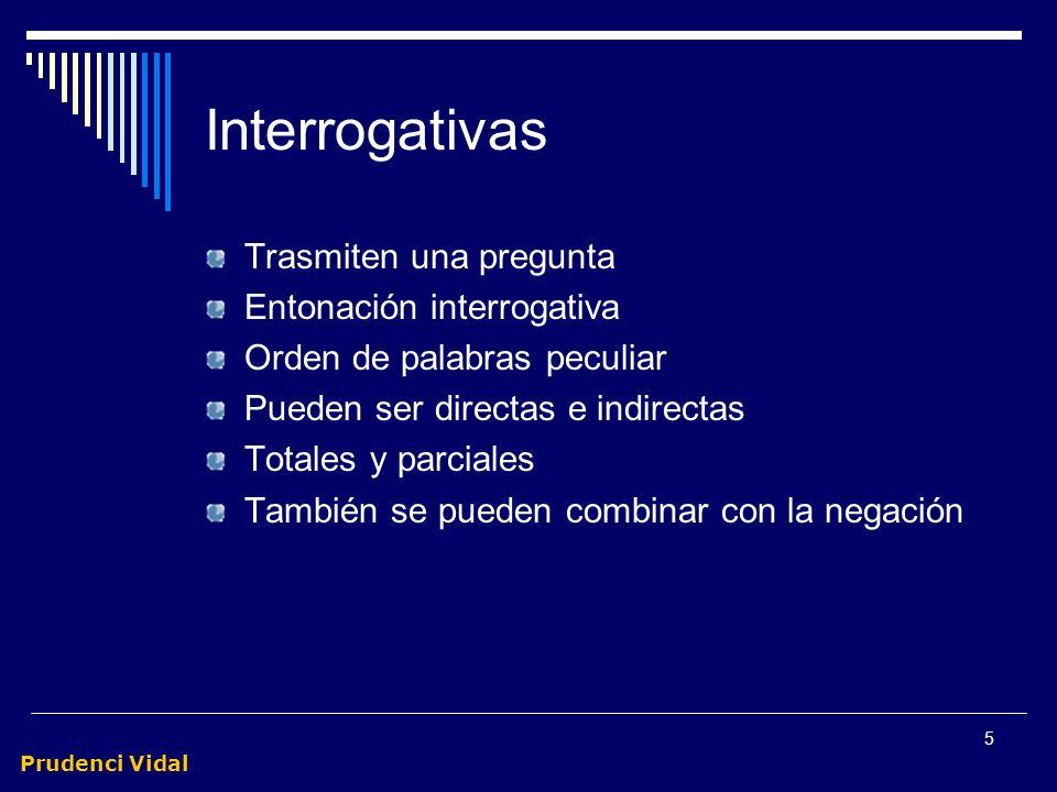 Prudenci Vidal 5 Interrogativas Trasmiten una pregunta Entonación interrogativa Orden de palabras peculiar Pueden ser directas e indirectas Totales y parciales También se pueden combinar con la negación