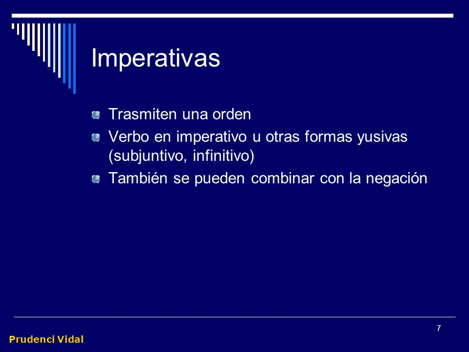 Prudenci Vidal 7 Imperativas Trasmiten una orden Verbo en imperativo u otras formas yusivas (subjuntivo, infinitivo) También se pueden combinar con la negación