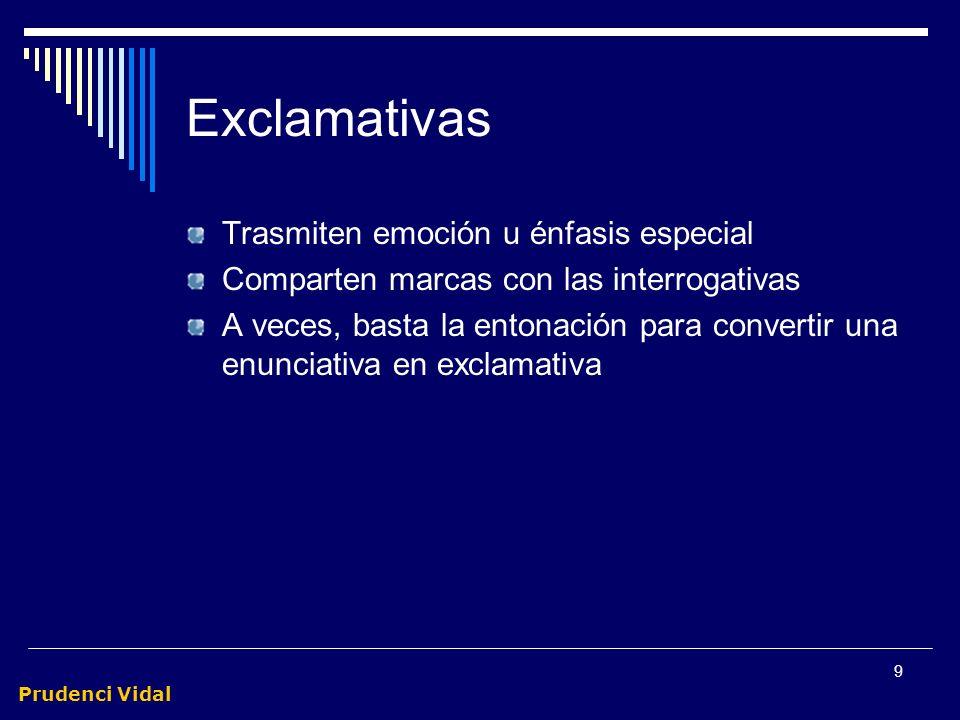 Prudenci Vidal 9 Exclamativas Trasmiten emoción u énfasis especial Comparten marcas con las interrogativas A veces, basta la entonación para convertir una enunciativa en exclamativa