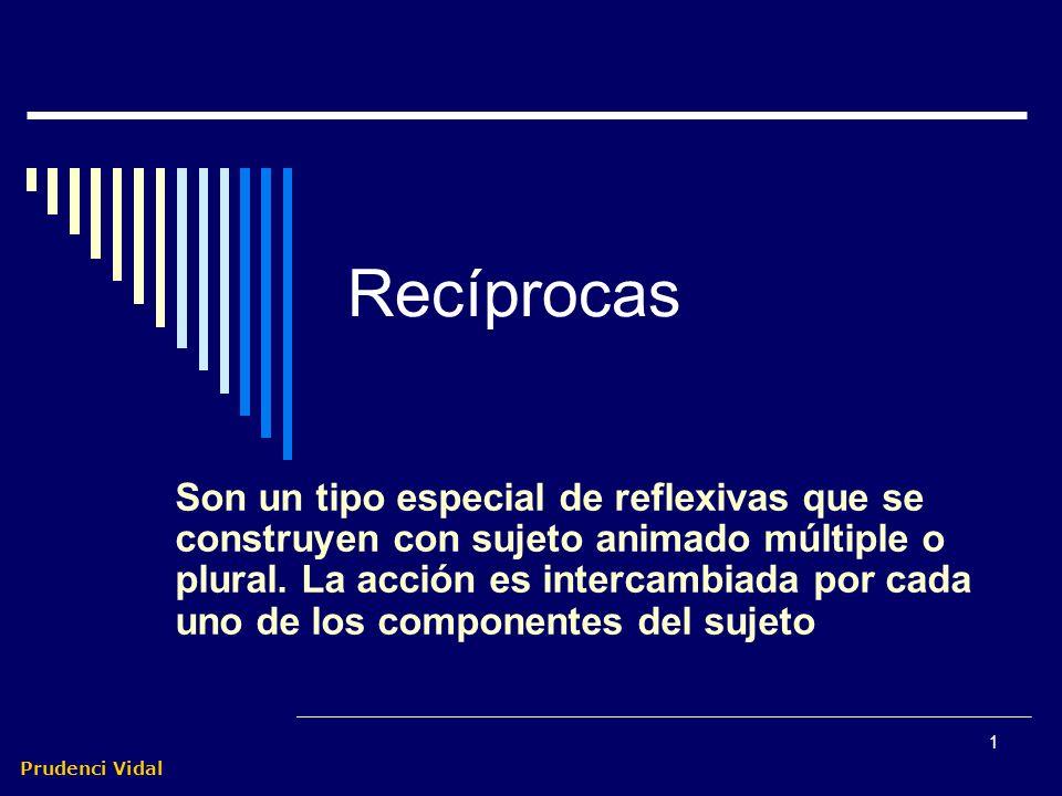 Prudenci Vidal 1 Recíprocas Son un tipo especial de reflexivas que se construyen con sujeto animado múltiple o plural.