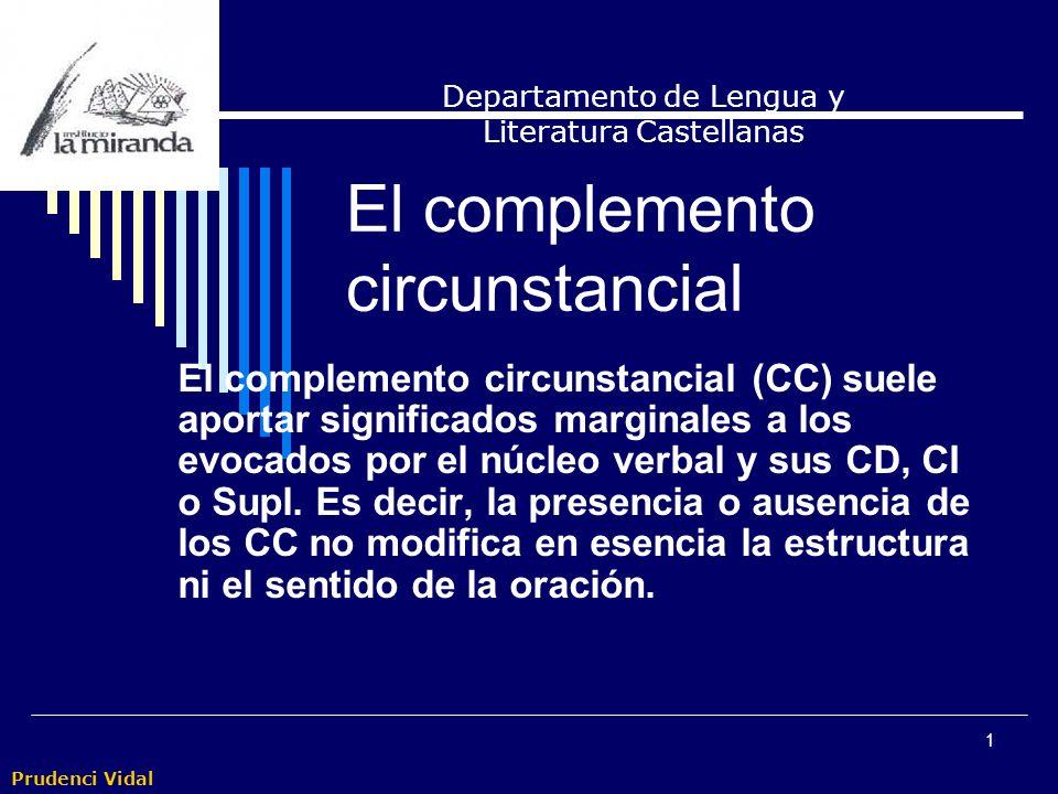 Prudenci Vidal 1 El complemento circunstancial El complemento circunstancial (CC) suele aportar significados marginales a los evocados por el núcleo verbal y sus CD, CI o Supl.