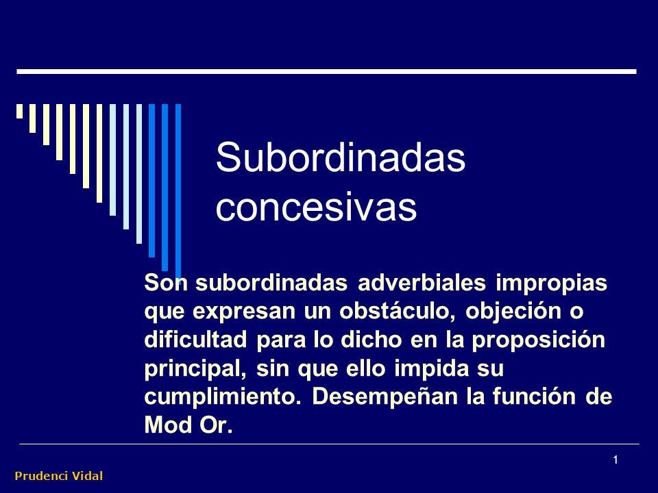 Prudenci Vidal 1 Subordinadas concesivas Son subordinadas adverbiales impropias que expresan un obstáculo, objeción o dificultad para lo dicho en la proposición principal, sin que ello impida su cumplimiento.