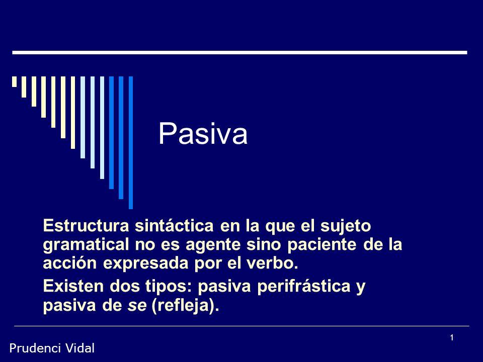 Prudenci Vidal 1 Pasiva Estructura sintáctica en la que el sujeto gramatical no es agente sino paciente de la acción expresada por el verbo.