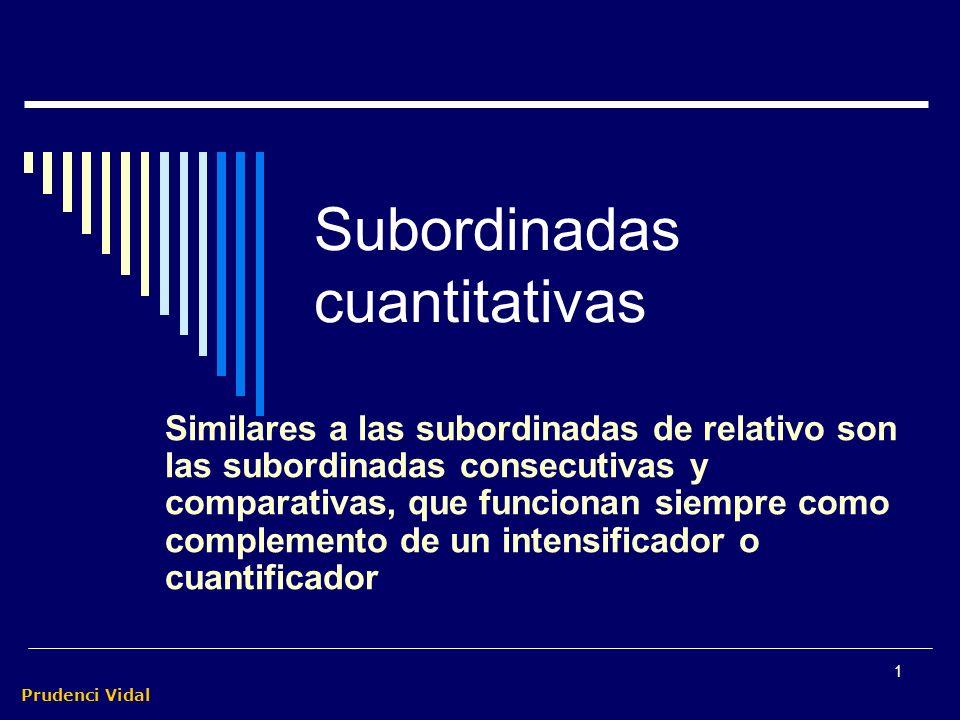 Prudenci Vidal 1 Subordinadas cuantitativas Similares a las subordinadas de relativo son las subordinadas consecutivas y comparativas, que funcionan siempre como complemento de un intensificador o cuantificador
