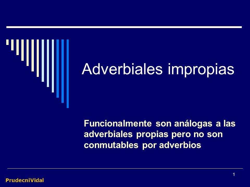 PrudecniVidal 1 Adverbiales impropias Funcionalmente son análogas a las adverbiales propias pero no son conmutables por adverbios