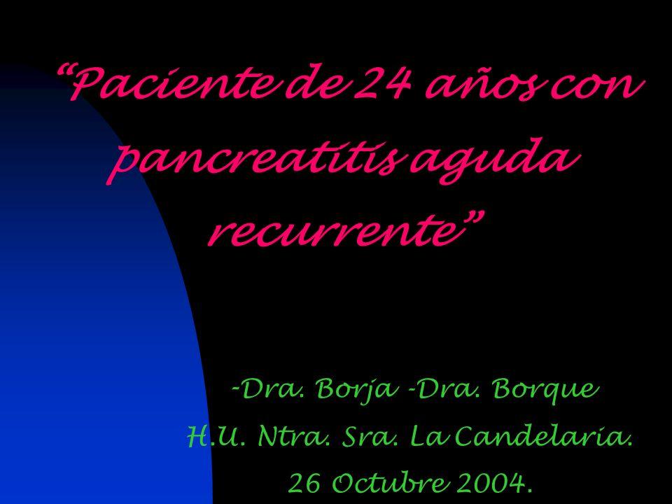 Paciente de 24 años con pancreatitis aguda recurrente - Dra. Borja -Dra. Borque H.U. Ntra. Sra. La Candelaria. 26 Octubre 2004.