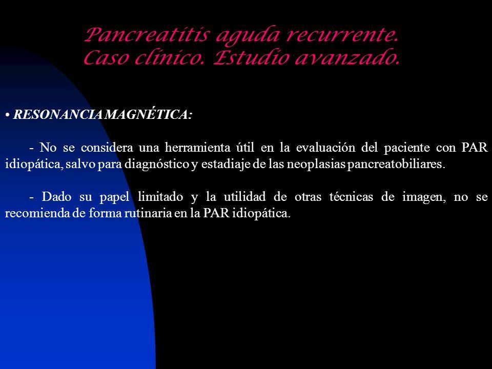 Pancreatitis aguda recurrente. Caso clínico. Estudio avanzado. RESONANCIA MAGNÉTICA: - No se considera una herramienta útil en la evaluación del pacie