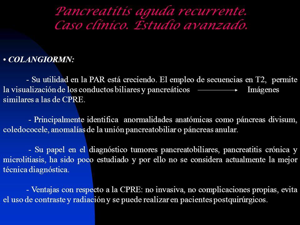 Pancreatitis aguda recurrente. Caso clínico. Estudio avanzado. COLANGIORMN: - Su utilidad en la PAR está creciendo. El empleo de secuencias en T2, per