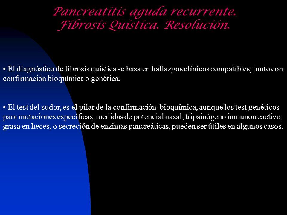 Pancreatitis aguda recurrente. Fibrosis Quística. Resolución. El diagnóstico de fibrosis quística se basa en hallazgos clínicos compatibles, junto con
