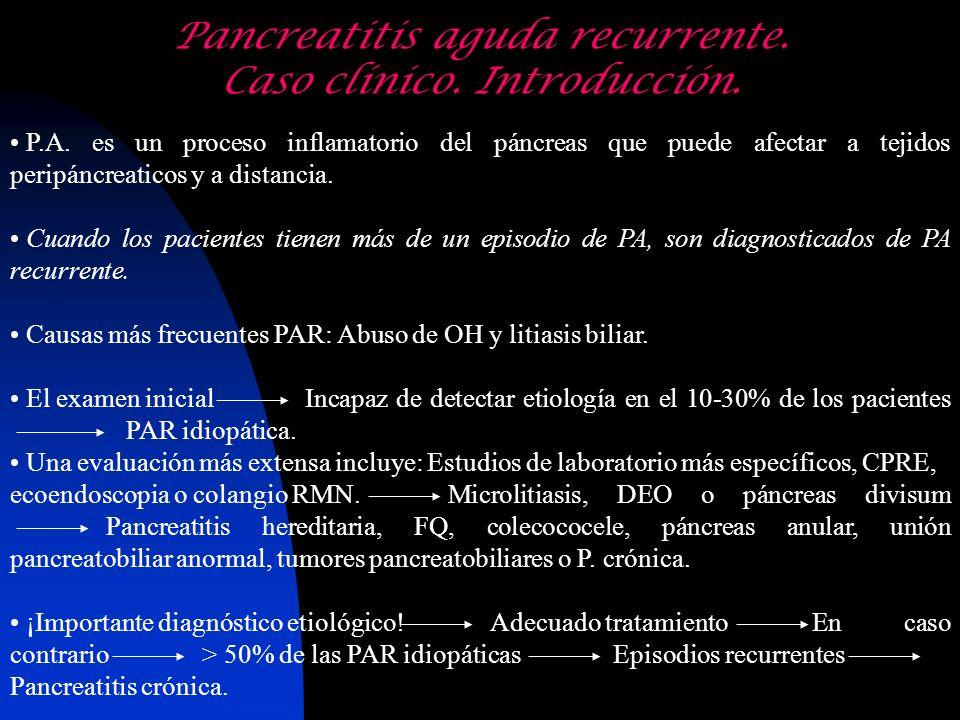 Pancreatitis aguda recurrente. Caso clínico. Introducción. P.A. es un proceso inflamatorio del páncreas que puede afectar a tejidos peripáncreaticos y