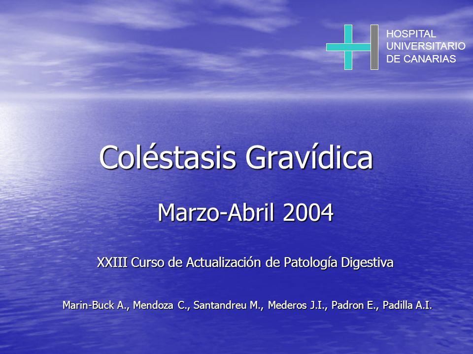 Coléstasis Gravídica Marzo-Abril 2004 XXIII Curso de Actualización de Patología Digestiva Marin-Buck A., Mendoza C., Santandreu M., Mederos J.I., Padron E., Padilla A.I.
