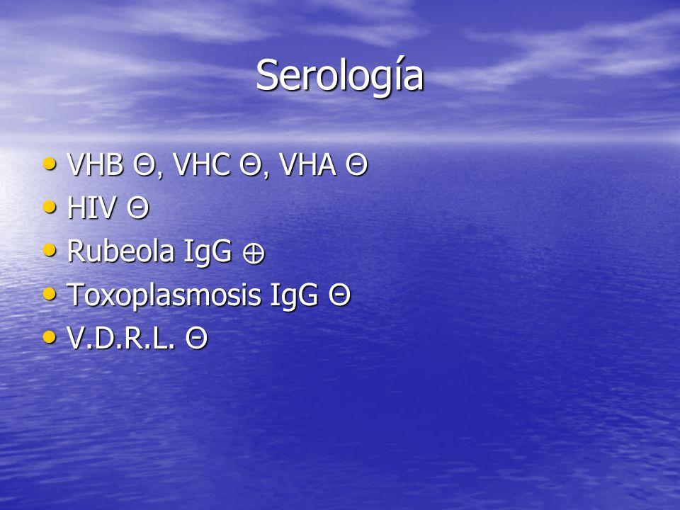 Serología VHB Θ, VHC Θ, VHA Θ VHB Θ, VHC Θ, VHA Θ HIV Θ HIV Θ Rubeola IgG Rubeola IgG Toxoplasmosis IgG Θ Toxoplasmosis IgG Θ V.D.R.L.