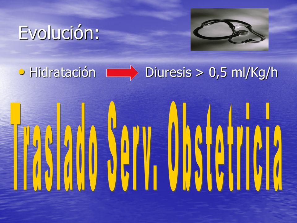 Evolución: Hidratación Diuresis > 0,5 ml/Kg/h Hidratación Diuresis > 0,5 ml/Kg/h