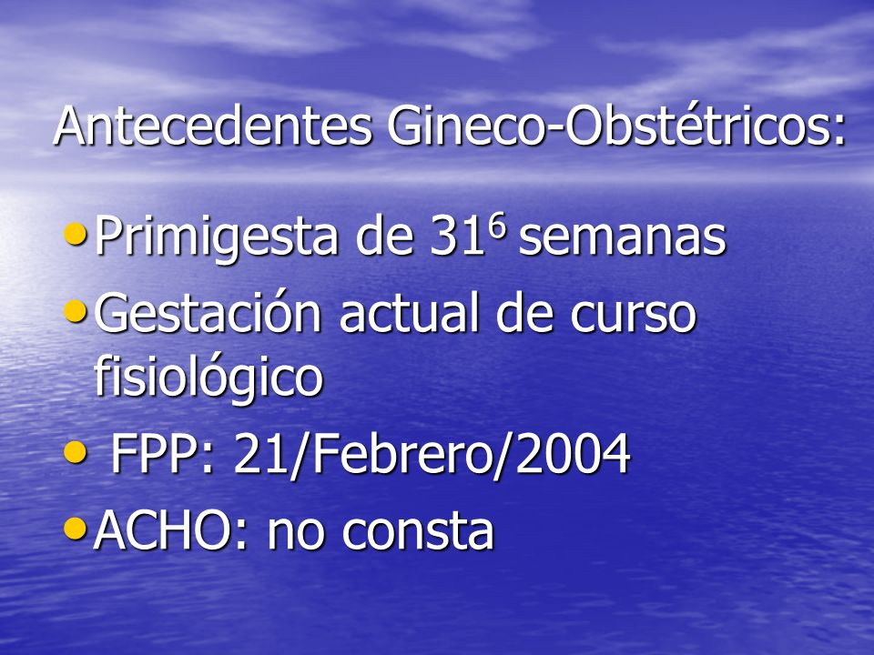 Antecedentes Gineco-Obstétricos: Primigesta de 31 6 semanas Primigesta de 31 6 semanas Gestación actual de curso fisiológico Gestación actual de curso fisiológico FPP: 21/Febrero/2004 FPP: 21/Febrero/2004 ACHO: no consta ACHO: no consta