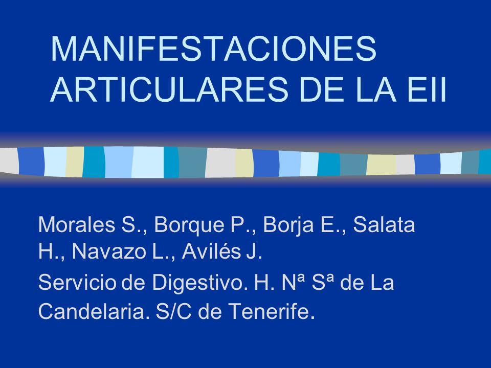 MANIFESTACIONES ARTICULARES DE LA EII Morales S., Borque P., Borja E., Salata H., Navazo L., Avilés J. Servicio de Digestivo. H. Nª Sª de La Candelari