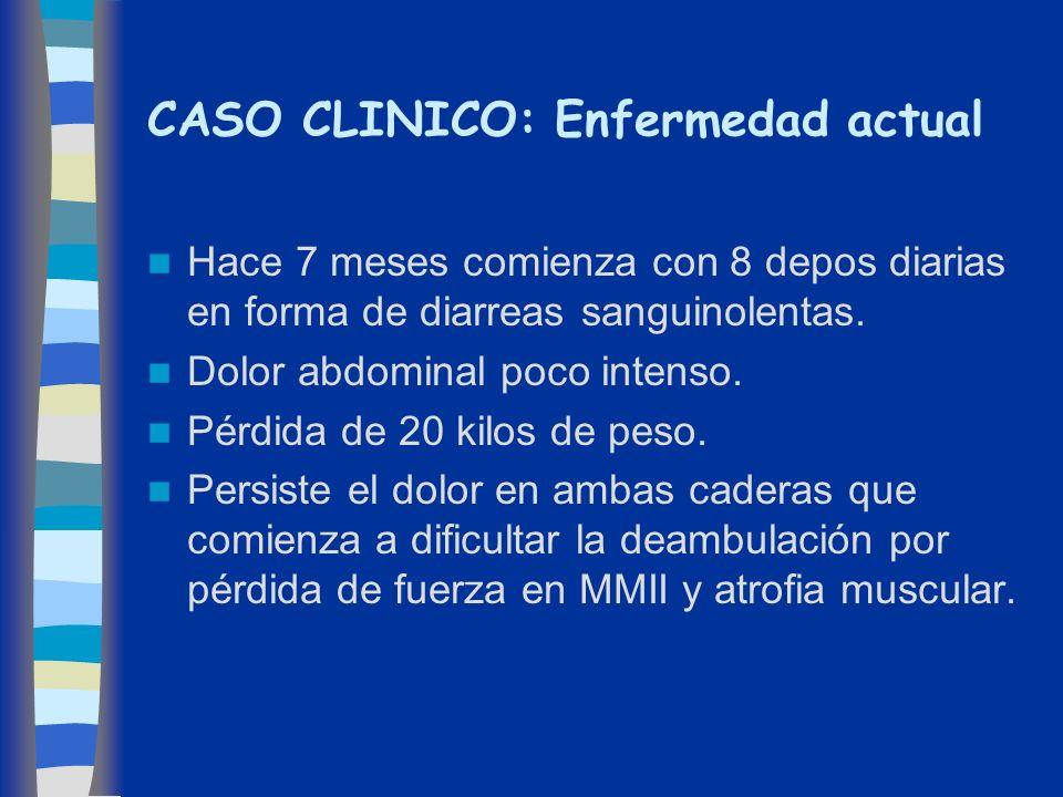 CASO CLINICO: Enfermedad actual Hace 7 meses comienza con 8 depos diarias en forma de diarreas sanguinolentas. Dolor abdominal poco intenso. Pérdida d