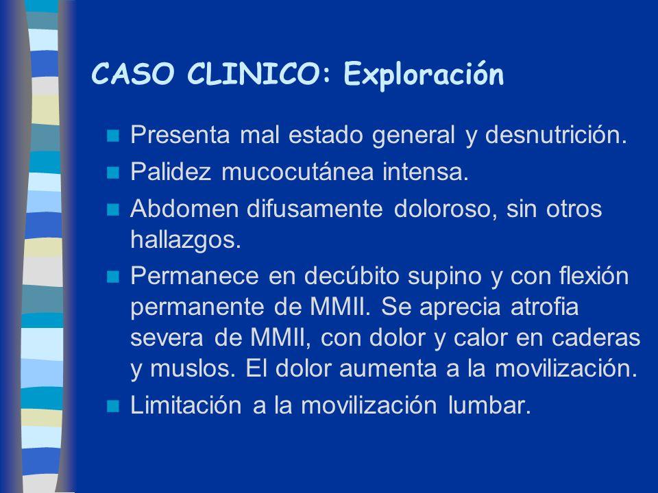 CASO CLINICO: Exploración Presenta mal estado general y desnutrición. Palidez mucocutánea intensa. Abdomen difusamente doloroso, sin otros hallazgos.