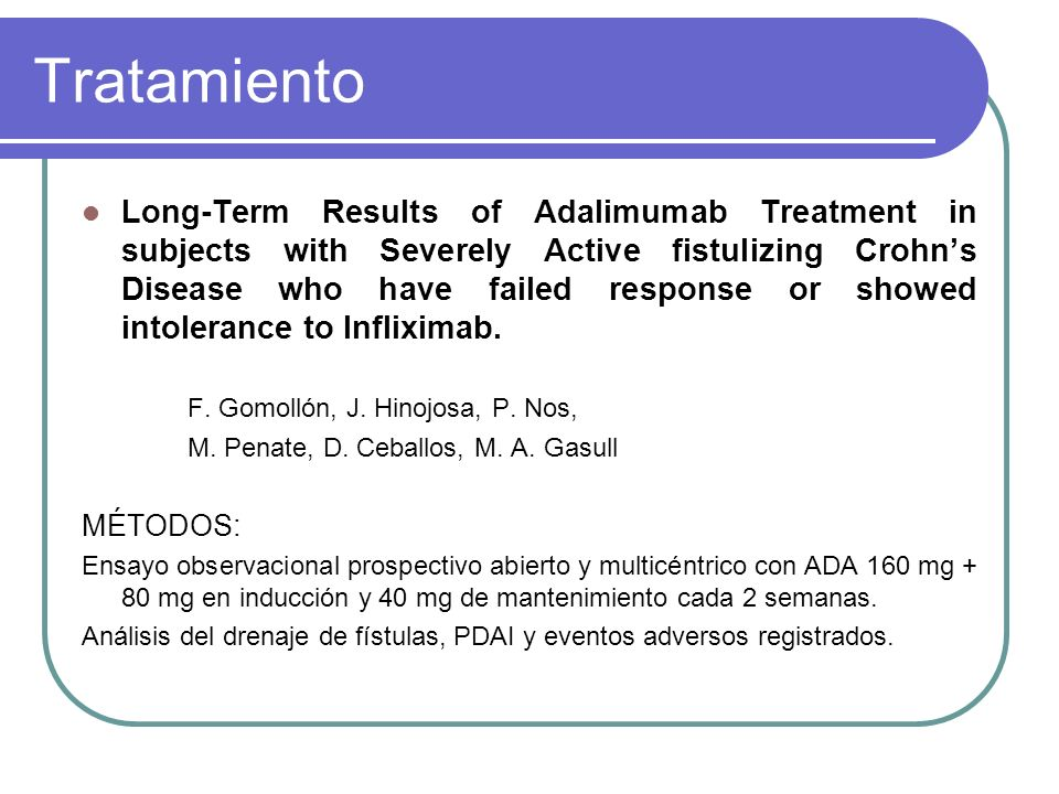 Tratamiento Long-Term Results of Adalimumab Treatment in subjects with Severely Active fistulizing Crohns Disease who have failed response or showed intolerance to Infliximab.