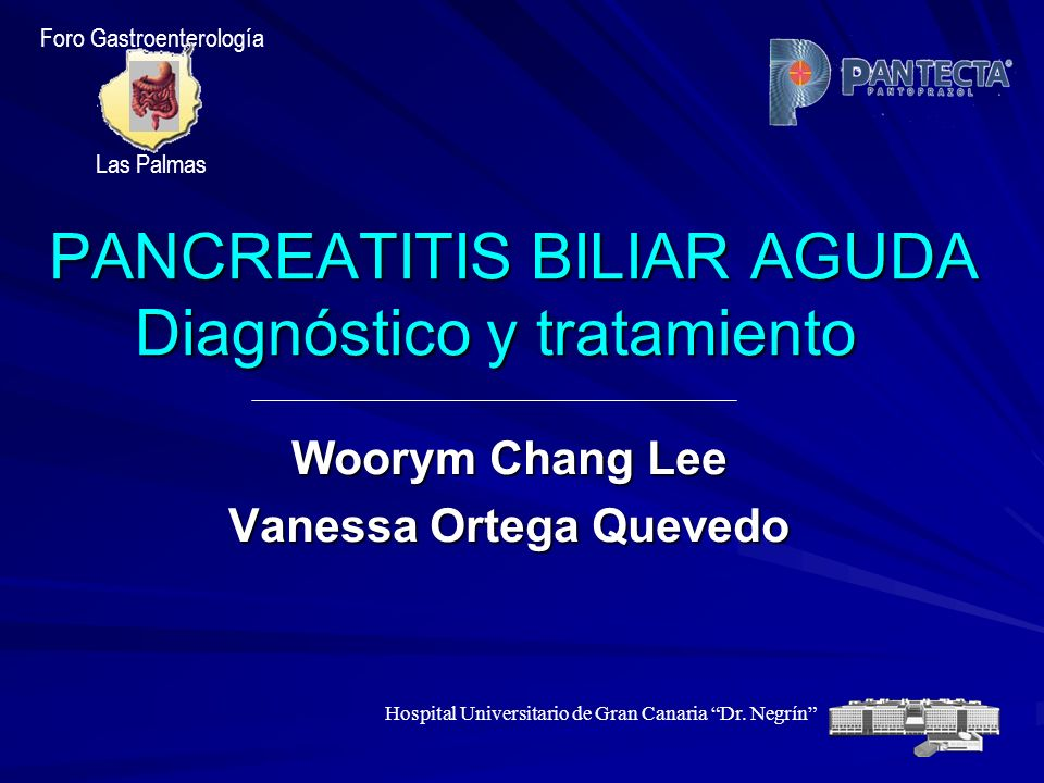 PANCREATITIS BILIAR AGUDA Diagnóstico y tratamiento PANCREATITIS BILIAR AGUDA Diagnóstico y tratamiento Woorym Chang Lee Vanessa Ortega Quevedo Foro G